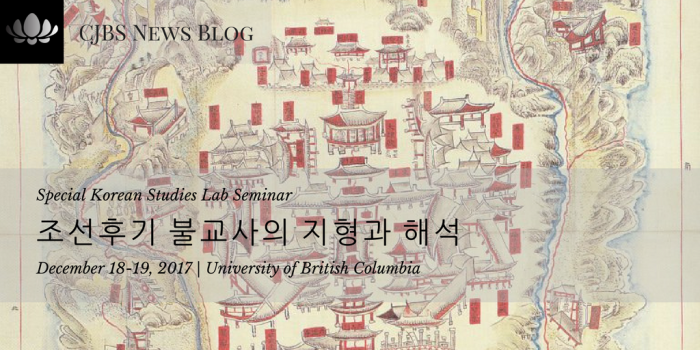 UBC_ Special Korean Studies Lab Seminar with Professor Yongtae Kim (Dongguk University)_ 조선후기 불교사의 지형과 해석 (December 18-19, 2017)