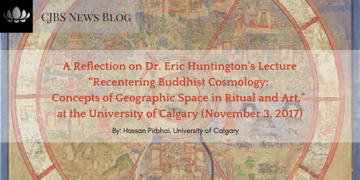 "A Reflection on Dr. Eric Huntington_s Lecture ""Recentering Buddhist Cosmology_ Concepts of Geographic Space in Ritual and Art,"" at the University of Calgary (November 3, 2017)"