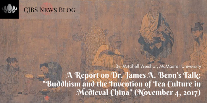 A Report on Dr. James A. Benn's Talk_ _Buddhism and the Invention of Tea Culture in Medieval China_ (November 4, 2017)